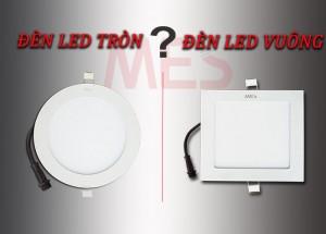 Giải quyết vấn đề nên mua Đèn LED Tròn hay Đèn LED Vuông?