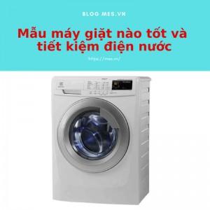 Mẫu máy giặt nào tốt và tiết kiệm điện nước